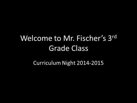 Welcome to Mr. Fischer's 3 rd Grade Class Curriculum Night 2014-2015.