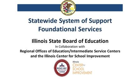 Statewide System of Support Foundational Services Illinois State Board of Education In Collaboration with Regional Offices of Education/Intermediate Service.