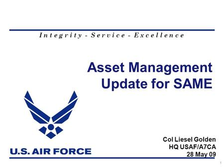 I n t e g r i t y - S e r v i c e - E x c e l l e n c e Asset Management Update for SAME 1 Col Liesel Golden HQ USAF/A7CA 28 May 09.