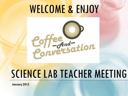 SCIENCE LAB TEACHER MEETING January 2015 WELCOME & ENJOY.