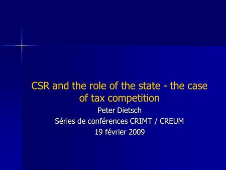 CSR and the role of the state - the case of tax competition Peter Dietsch Séries de conférences CRIMT / CREUM 19 février 2009.