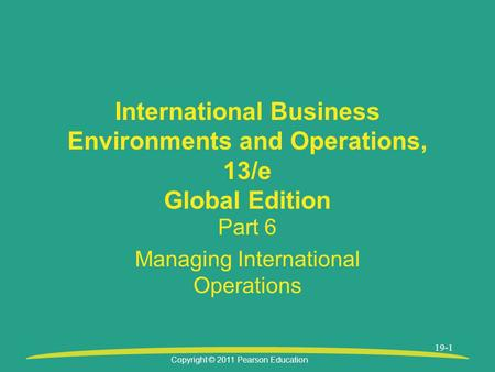 Copyright © 2011 Pearson Education 19-1 International Business Environments and Operations, 13/e Global Edition Part 6 Managing International Operations.