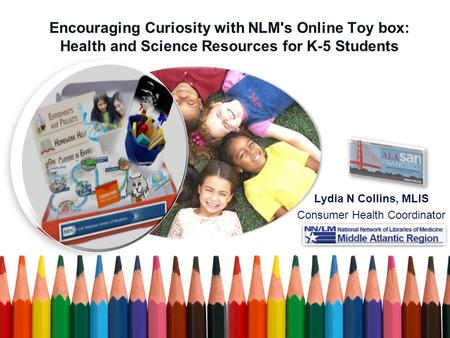 Encouraging Curiosity with NLM's Online Toy box: Health and Science Resources for K-5 Students Lydia N Collins, MLIS Consumer Health Coordinator.