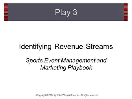 Copyright © 2014 by John Wiley & Sons, Inc. All rights reserved. Identifying Revenue Streams Sports Event Management and Marketing Playbook Play 3.