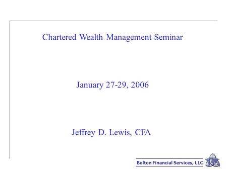 Bolton Financial Services, LLC Chartered Wealth Management Seminar January 27-29, 2006 Jeffrey D. Lewis, CFA.