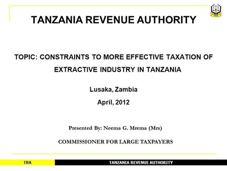 TANZANIA REVENUE AUTHORITY TRA 1 TOPIC: CONSTRAINTS TO MORE EFFECTIVE TAXATION OF EXTRACTIVE INDUSTRY IN TANZANIA Lusaka, Zambia April, 2012 Presented.