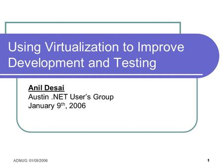 ADNUG: 01/09/2006 1 Using Virtualization to Improve Development and Testing Anil Desai Austin.NET User's Group January 9 th, 2006.