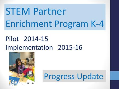 STEM Partner Enrichment Program K-4 Pilot 2014-15 Implementation 2015-16 Progress Update.