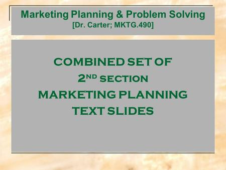 <strong>Marketing</strong> Planning & Problem Solving [Dr. Carter; MKTG.490] COMBINED SET OF 2 nd section <strong>MARKETING</strong> PLANNING TEXT SLIDES.