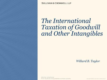 Attorney Advertising Prior results do not guarantee a similar outcome. Copyright ©2011 Sullivan & Cromwell LLP The International Taxation of Goodwill and.