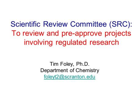 Scientific Review Committee (SRC): To review and pre-approve projects involving regulated research Tim Foley, Ph.D. Department of Chemistry
