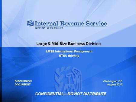 Large & Mid-Size Business Division LMSB International Realignment NTEU Briefing Washington, DC August 2010 DISCUSSION DOCUMENT CONFIDENTIAL – DO NOT DISTRIBUTE.