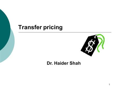 1 Transfer pricing Dr. Haider Shah. 2 Learning Objectives? o To have an overview of transfer pricing system o To understand TP's effects on divisional.