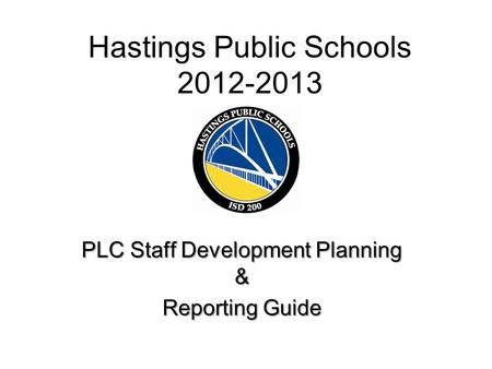 Hastings Public Schools 2012-2013 PLC Staff Development Planning & Reporting Guide.