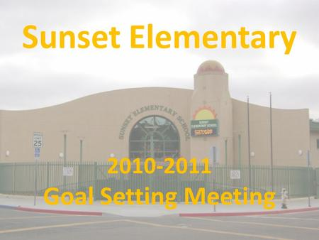 Sunset Elementary 2010-2011 Goal Setting Meeting.