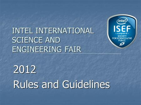 INTEL INTERNATIONAL SCIENCE AND ENGINEERING FAIR 2012 Rules and Guidelines.