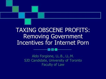 TAXING OBSCENE PROFITS: Removing Government Incentives for Internet Porn Aldo Forgione, LL.B., LL.M. SJD Candidate, University of Toronto Faculty of Law.