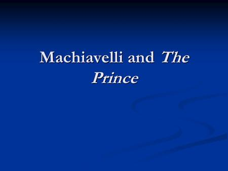 Machiavelli and The Prince. Politics as an Art Our purpose here is to study politics as an end in itself, not just as a means by which policies are created,