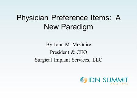 Physician Preference Items: A New Paradigm By John M. McGuire President & CEO Surgical Implant Services, LLC.