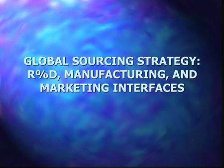 GLOBAL SOURCING STRATEGY: R%D, MANUFACTURING, AND MARKETING INTERFACES.