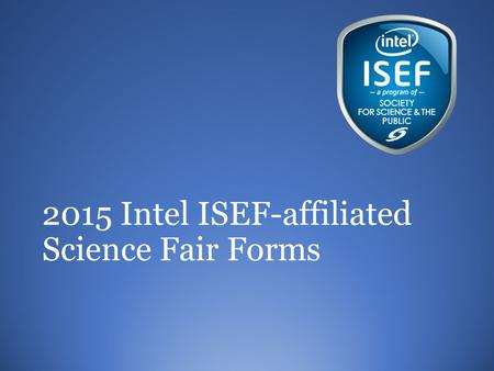 2015 Intel ISEF-affiliated Science Fair Forms. Forms??? Required by the Society for Science and the Public and Intel ISEF for all projects competing in.