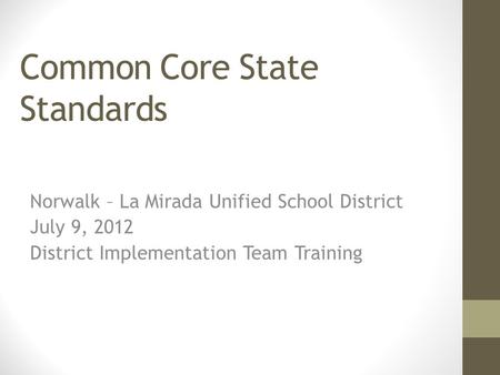 Common Core State Standards Norwalk – La Mirada Unified School District July 9, 2012 District Implementation Team Training.