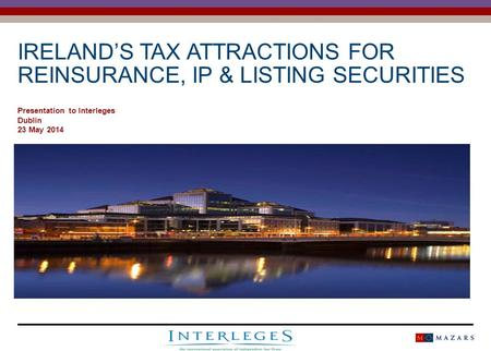 IRELAND'S TAX ATTRACTIONS FOR REINSURANCE, IP & LISTING SECURITIES Presentation to Interleges Dublin 23 May 2014.