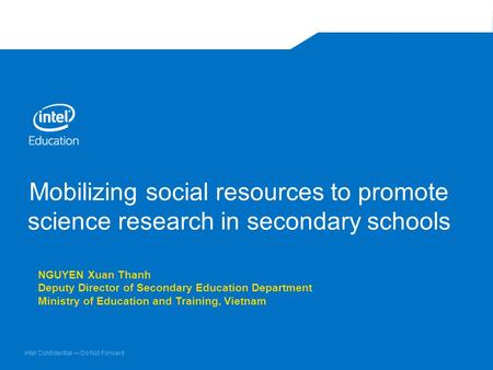 Intel Confidential — Do Not Forward Mobilizing social resources to promote science research in secondary schools NGUYEN Xuan Thanh Deputy Director of Secondary.