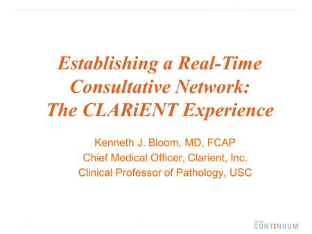 Kenneth J. Bloom, MD, FCAP Chief Medical Officer, Clarient, Inc. Clinical Professor of Pathology, USC Establishing a Real-Time Consultative Network: The.