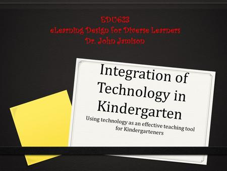 Integration of Technology in Kindergarten Using technology as an effective teaching tool for Kindergarteners EDU623 eLearning Design for Diverse Learners.
