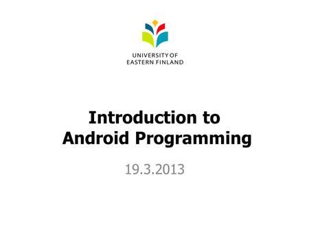 Introduction to Android Programming 19.3.2013. Content Basic environmental structure Building a simple app Debugging.