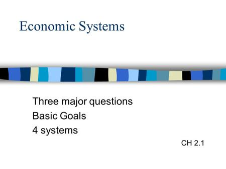 Economic Systems Three major questions Basic Goals 4 systems CH 2.1.