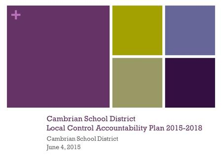 + Cambrian School District Local Control Accountability Plan 2015-2018 Cambrian School District June 4, 2015.