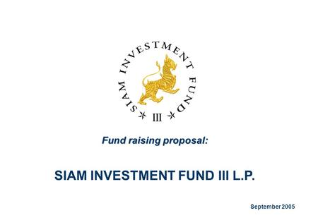 Fund raising proposal: SIAM INVESTMENT FUND III L.P. September 2005.