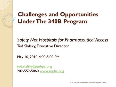 Challenges and Opportunities Under The 340B Program Safety Net Hospitals for Pharmaceutical Access Ted Slafsky, Executive Director May 10, 2010, 4:00-5:00.