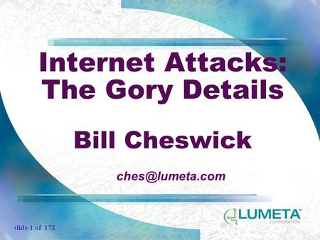 Slide 1 of 172 Internet Attacks: The Gory Details Bill Cheswick
