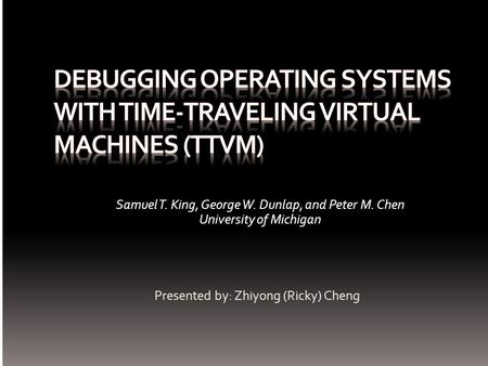 Presented by: Zhiyong (Ricky) Cheng Samuel T. King, George W. Dunlap, and Peter M. Chen University of Michigan.
