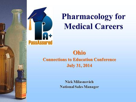 Pharmacology for Medical Careers Ohio Connections to Education Conference July 31, 2014 Nick Milasnovich National Sales Manager.