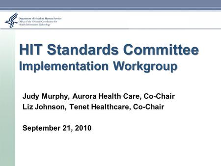 HIT Standards Committee Implementation Workgroup Judy Murphy, Aurora Health Care, Co-Chair Liz Johnson, Tenet Healthcare, Co-Chair September 21, 2010.