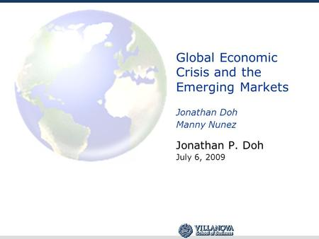Global Economic Crisis and the Emerging Markets Jonathan Doh Manny Nunez Jonathan <strong>P</strong>. Doh July 6, 2009.