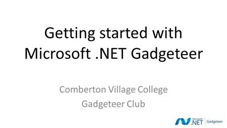 Getting started with Microsoft.NET Gadgeteer Comberton Village College Gadgeteer Club.