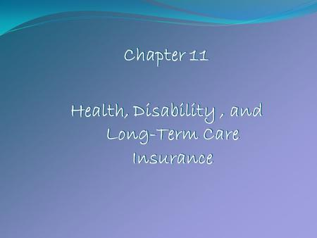Chapter 11 Health, Disability, and Long-Term Care Insurance Chapter 11 Health, Disability, and Long-Term Care Insurance.