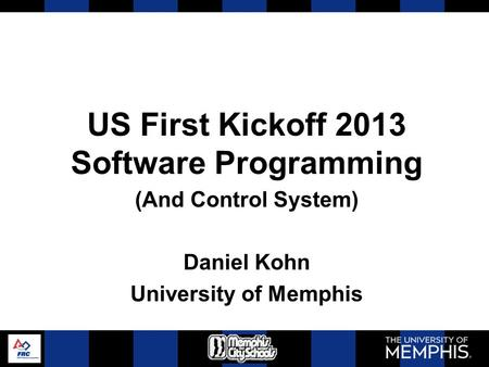 US First Kickoff 2013 Software Programming (And Control System) Daniel Kohn University of Memphis.