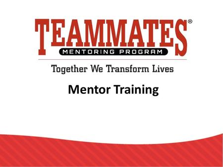 Mentor Training. TeamMates Mission To positively impact the world by inspiring youth to reach their full potential through mentoring.
