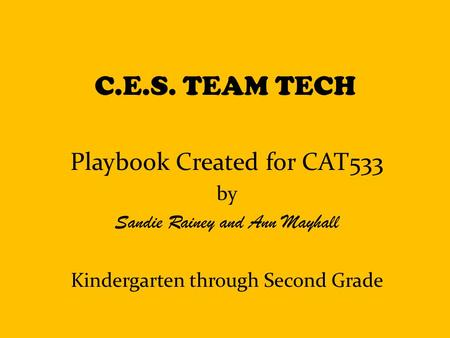 C.E.S. TEAM TECH Playbook Created for CAT533 by Sandie Rainey and Ann Mayhall Kindergarten through Second Grade.