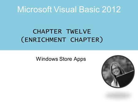 Microsoft Visual Basic 2012 CHAPTER TWELVE (ENRICHMENT CHAPTER) Windows Store Apps.