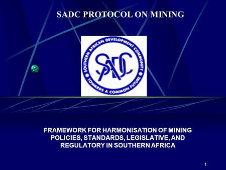 1 FRAMEWORK FOR HARMONISATION OF MINING POLICIES, STANDARDS, LEGISLATIVE, AND REGULATORY IN SOUTHERN AFRICA SADC PROTOCOL ON MINING.