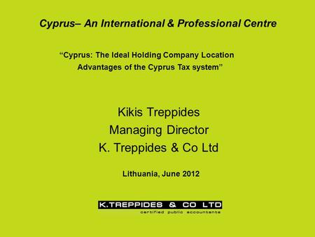 "Cyprus– An International & Professional Centre ""Cyprus: The Ideal Holding Company Location Advantages of the Cyprus Tax system"" Kikis Treppides Managing."