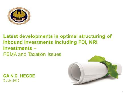 1 Latest developments <strong>in</strong> optimal structuring of Inbound Investments including <strong>FDI</strong>, NRI Investments – FEMA and Taxation issues CA N.C. HEGDE 5 July 2015.