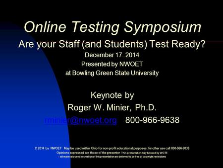 Online Testing Symposium Are your Staff (and Students) Test Ready? December 17. 2014 Presented by NWOET at Bowling Green State University Keynote by Roger.